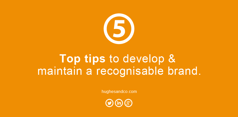5 top tips to develop and maintain a recognisable brand.