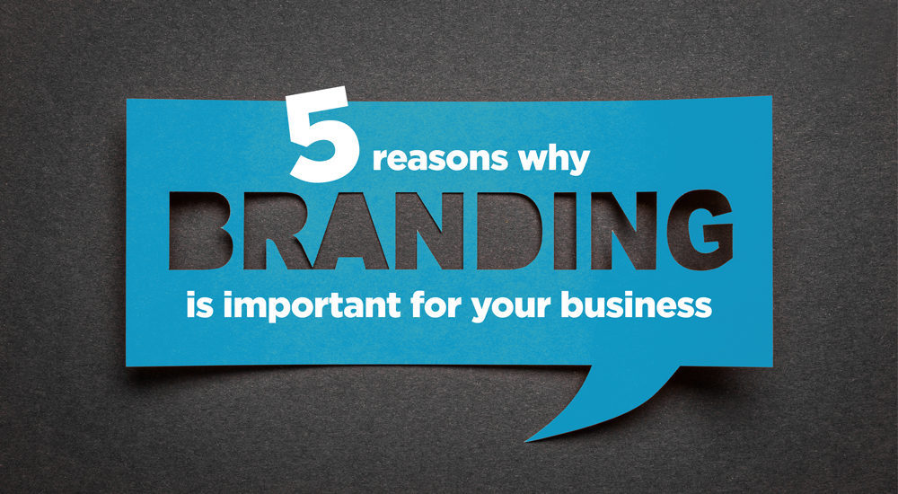 5 reasons why branding is important for your business